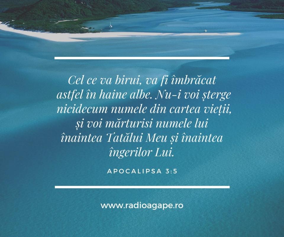 """#VersetulZilei Apocalipsa 3:5 (VDC)  Cel ce va birui, va fi îmbrăcat astfel în haine albe. Nu-i voi șterge nicidecum numele din cartea vieții, și voi mărturisi numele lui înaintea Tatălui Meu și înaintea îngerilor Lui.""""O zi binecuvântată tuturor!www.radioagape.ro"""